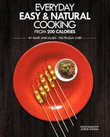 Everyday Easy & Natural Cooking from 200 Calories: 132 gourmet recipes with complete nutritional information (Full-Color Edition)
