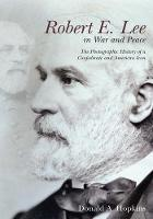 Robert E. Lee in War and Peace: The...