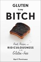 Gluten is My Bitch: Rants, Recipes,...