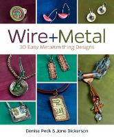 Wire + Metal: 30 Easy Metalsmithing...