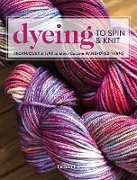 Dyeing to Spin & Knit: Techniques &...