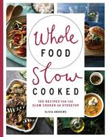 Whole Food Slow Cooked: 100 Recipes...