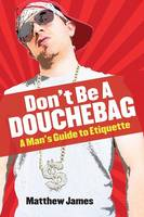 Don't Be a Douchebag: A Man's Guide ...