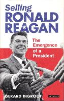 Selling Ronald Reagan: The Emergence...