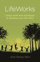 Lifeworks: Using Myth and Archetype to Develop Your Life Story