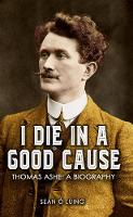 I Die in a Good Cause -: Thomas Ashe:...