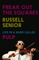 Freak Out the Squares: Life in a Band...