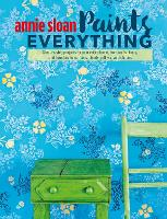 Annie Sloan Paints Everything:...