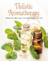 Holistic Aromatherapy: Practical...