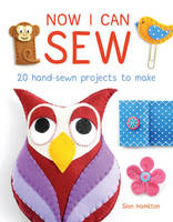 Now I Can Sew: 20 Hand-Sewn Projects...