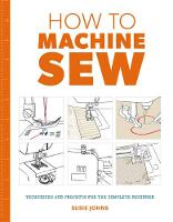 How to Machine Sew: Techniques and...