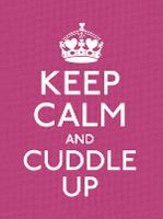 Keep Calm and Cuddle Up: Good Advice...