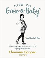 How to Grow a Baby and Push it Out: A...