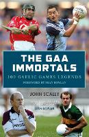 The GAA Immortals: 100 Gaelic Games...