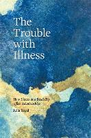 The Trouble with Illness: How Illness...