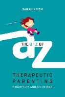 The A-Z of Therapeutic Parenting:...