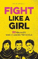 Fight Like a Girl: 50 Feminists Who...