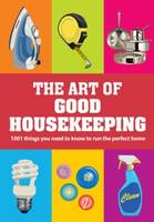The Art of Good Housekeeping: 1001 Things You Need to Know to Run the Perfect Home