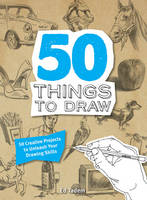 50 Things to Draw: 50 Creative...
