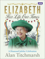 Elizabeth: Her Life, Our Times: A...