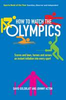 How to Watch the Olympics: Scores and Laws, Heroes and Zeros - an Instant Initiation to Every Sport