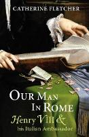 Our Man in Rome: Henry VIII and His...