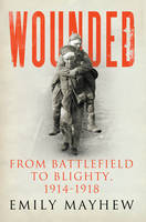 Wounded: From Battlefield to Blighty,...