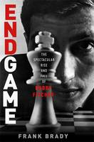 Endgame: Bobby Fischer's Remarkable Rise and Fall O from America's Brightest Prodigy to the Edge of Madness