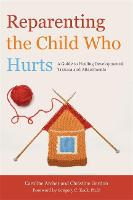 Reparenting the Child Who Hurts: A...