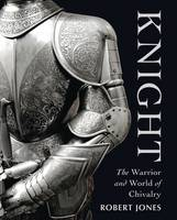 Knight: The Warrior and World of...