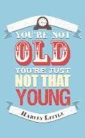 You're Not Old, You're Just Not That...