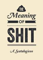 The Meaning of Shit: A Scatalogicon