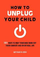 How to Unplug Your Child: 101 Ways to...