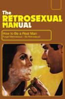 The Retrosexual Manual: How to be a...
