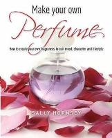 Make Your Own Perfume: How to Create...