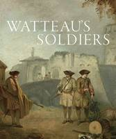 Watteau's Soldiers: Scenes of ...