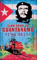 Slow Train to Guantanamo by Peter Millar