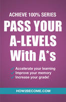 Pass Your A-Levels with A*s: Achieve...