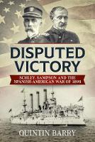 Disputed Victory: Schley, Sampson and...