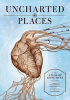 Uncharted Places: An Atlas of Being Here