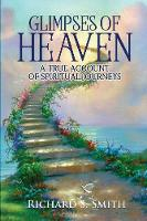 Glimpses of Heaven: A True Account of...