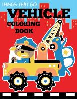 Vehicle Coloring Book: Things That Go...