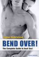 Bend Over!: The Complete Guide to ...
