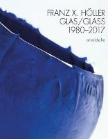 Franz X Holler: Glass 1980-2017