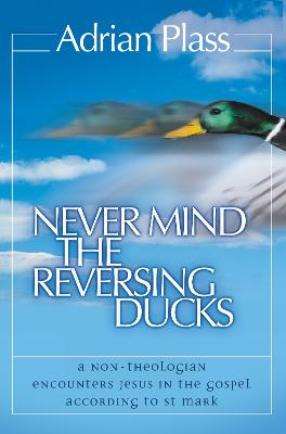 Never Mind the Reversing Ducks: A Non-Theologian Encounters Jesus in the Gospel According to St Mark