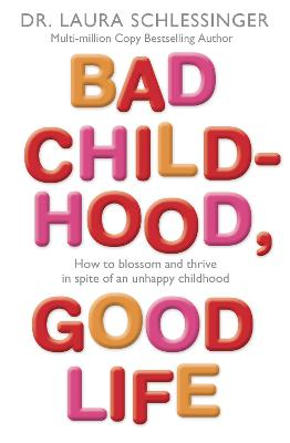 Bad Childhood, Good Life: How to Blossom and Thrive in Spite of an Unhappy Childhood