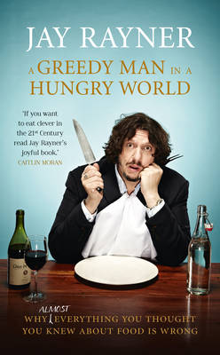 A Greedy Man in a Hungry World: Why (almost) everything you thought you knew about food is wrong
