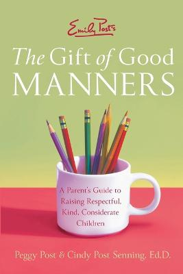 Emily Post's The Gift of Good Manners: A Parent's Guide to Instilling Kindness, Consideration, and Character