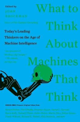What to Think About Machines That Think: Today's Leading Thinkers on theAge of Machine Intelligence