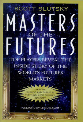 Masters of the Futures: Top Players Reveal the Inside Story of the World's Futures Markets